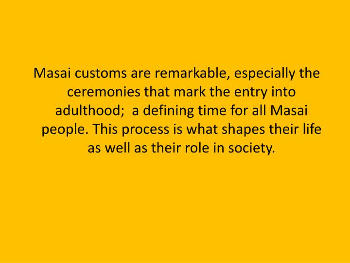 Masai customs are remarkable, especially the ceremonies that mark the entry into adulthood;  a defi...