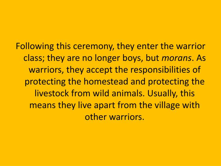 Following this ceremony, they enter the warrior class; they are no longer boys, but