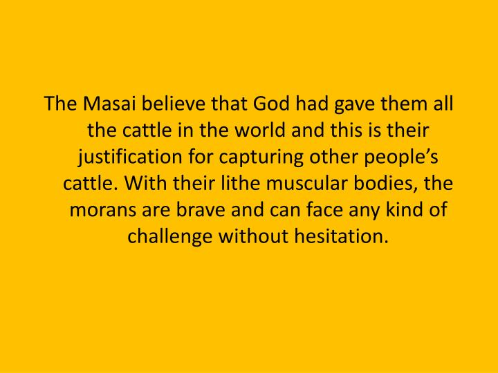 The Masai believe that God had gave them all the cattle in the world and this is their justification for capturing other people's cattle. With their lithe muscular bodies, the morans are brave and can face any kind of challenge without hesitation.