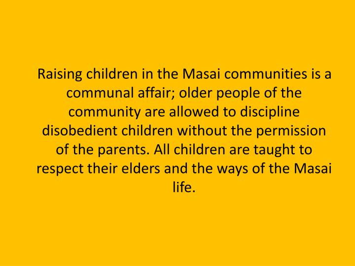 Raising children in the Masai communities is a communal affair; older people of the community are allowed to discipline disobedient children without the permission of the parents. All children are taught to respect their elders and the ways of the Masai life.