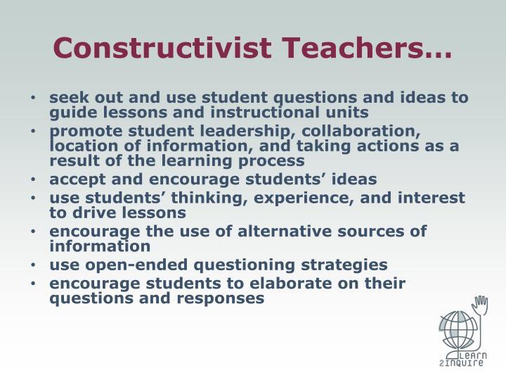 Constructivist Teachers…
