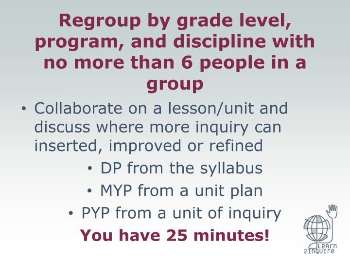 Regroup by grade level, program, and discipline with no more than 6 people in a group