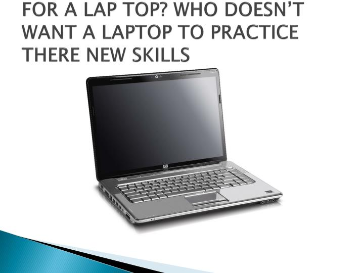 FOR A LAP TOP? WHO DOESN'T WANT A LAPTOP TO PRACTICE THERE NEW SKILLS