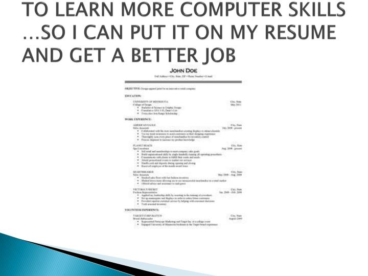 TO LEARN MORE COMPUTER SKILLS …SO I CAN PUT IT ON MY RESUME AND GET A BETTER JOB