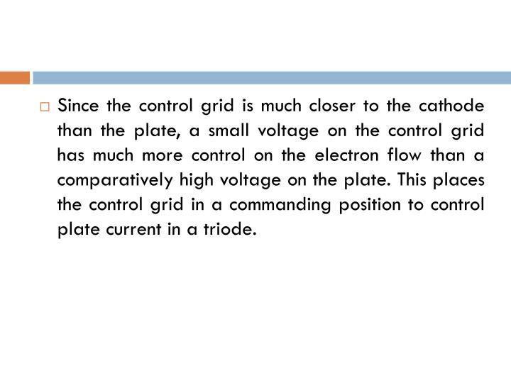 Since the control grid is much closer to the cathode than the plate, a small voltage on the control grid has much more control on the electron flow than a comparatively high voltage on the plate. This places the control grid in a commanding position to control plate current in a triode.