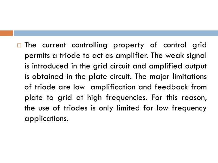 The current controlling property of control grid permits a triode to act as amplifier. The weak signal is introduced in the grid circuit and amplified output is obtained in the plate circuit. The major limitations of triode are low  amplification and feedback from plate to grid at high frequencies. For this reason, the use of triodes is only limited for low frequency applications.