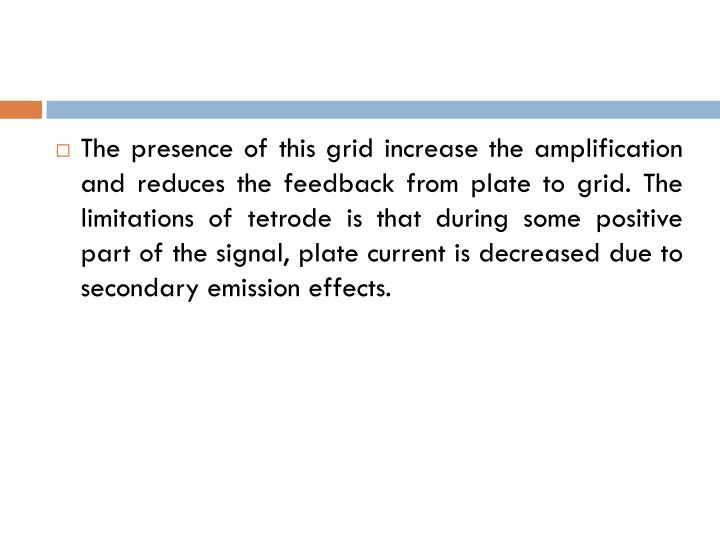 The presence of this grid increase the amplification and reduces the feedback from plate to grid. The limitations of tetrode is that during some positive part of the signal, plate current is decreased due to secondary emission effects.
