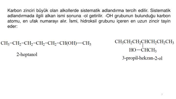 Karbon zinciri büyük olan alkollerde sistematik adlandırma tercih edilir. Sistematik adlandırmada ilgili alkan ismi sonuna -ol getirilir. -OH grubunun bulunduğu karbon atomu, en ufak numarayı alır. İsmi, hidroksil grubunu içeren en uzun zincir tayin eder: