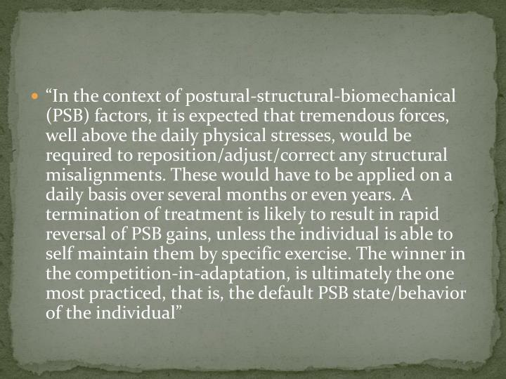 """In the context of postural-structural-biomechanical (PSB) factors, it is expected that tremendous forces, well above the daily physical stresses, would be required to reposition/adjust/correct any structural misalignments. These would have to be applied on a daily basis over several months or even years. A termination of treatment is likely to result in rapid reversal of PSB gains, unless the individual is able to self maintain them by specific exercise. The winner in the competition-in-adaptation, is ultimately the one most practiced, that is, the default PSB state/behavior of the individual"""