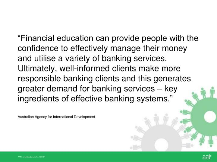 """Financial education can provide people with the confidence to effectively manage their money and utilise a variety of banking services. Ultimately, well-informed clients make more responsible banking clients and this generates greater demand for banking services – key ingredients of effective banking systems."""