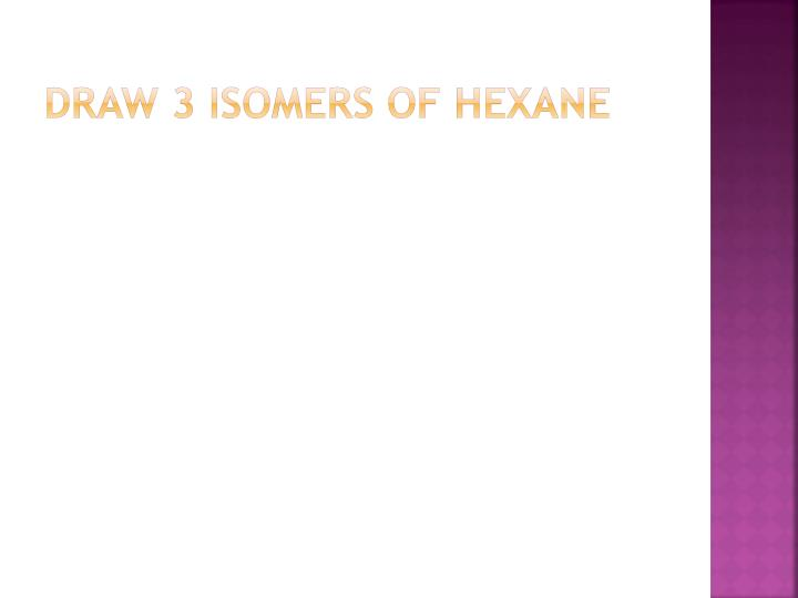 Draw 3 isomers of Hexane