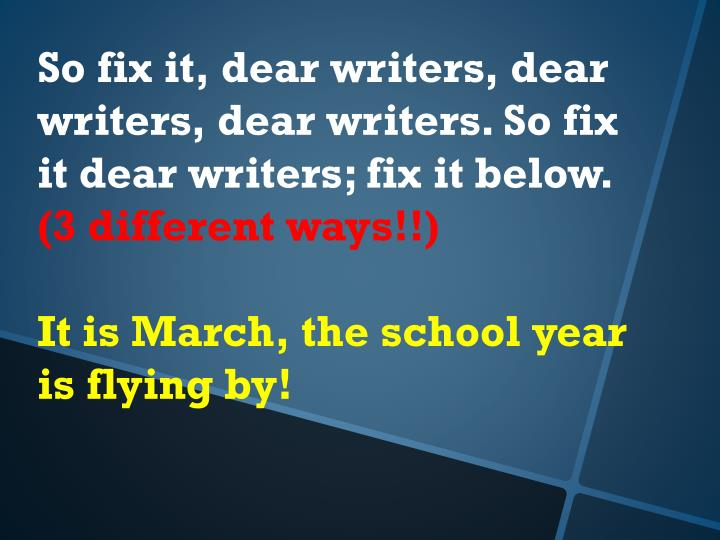 So fix it, dear writers, dear writers, dear writers. So fix it dear writers; fix it below.