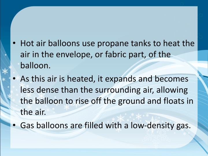 Hot air balloons use propane tanks to heat the air in the envelope, or fabric part, of the balloon.