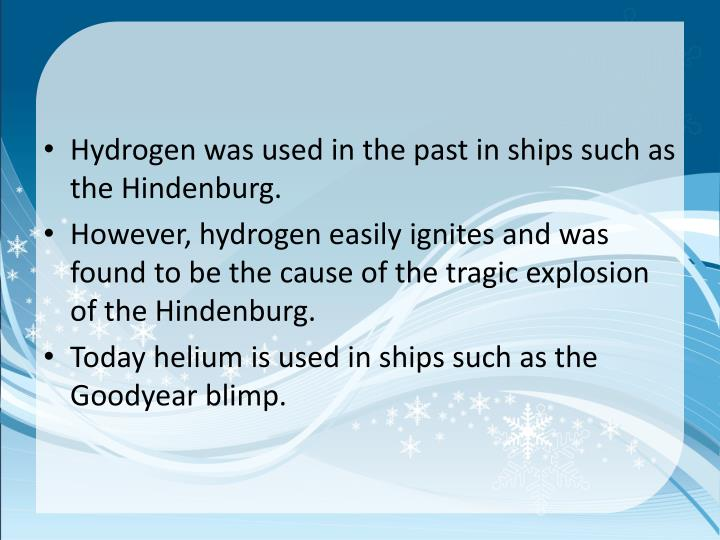 Hydrogen was used in the past in ships such as the Hindenburg.