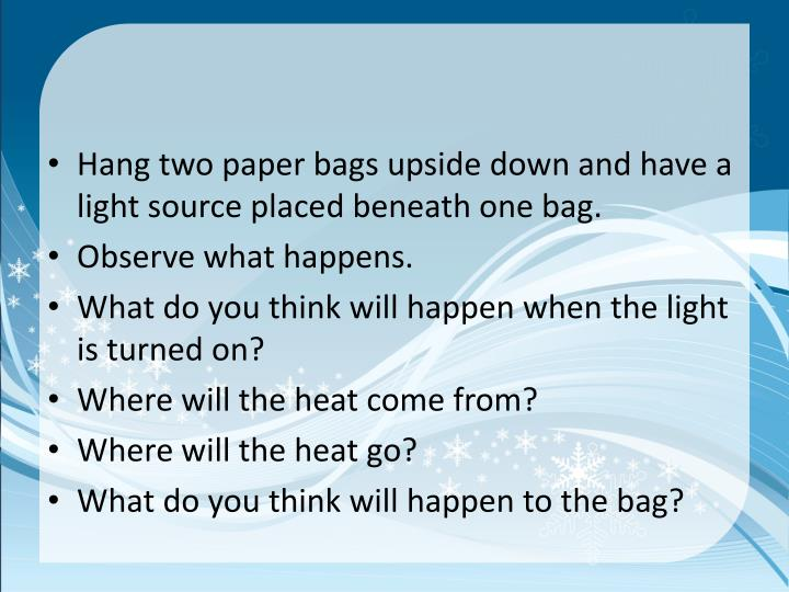 Hang two paper bags upside down and have a light source placed beneath one bag.