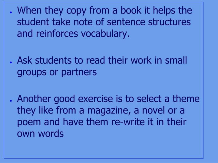 When they copy from a book it helps the student take note of sentence structures and reinforces vocabulary.