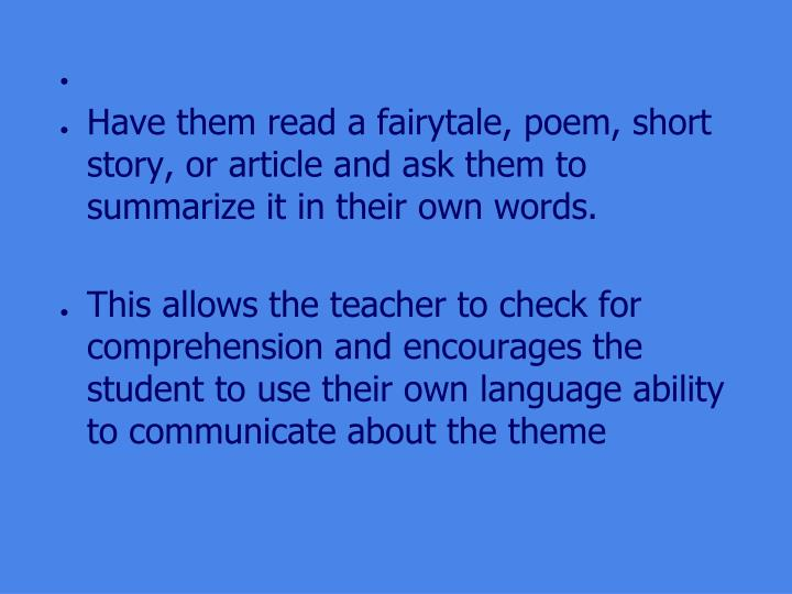 Have them read a fairytale, poem, short story, or article and ask them to summarize it in their own words.