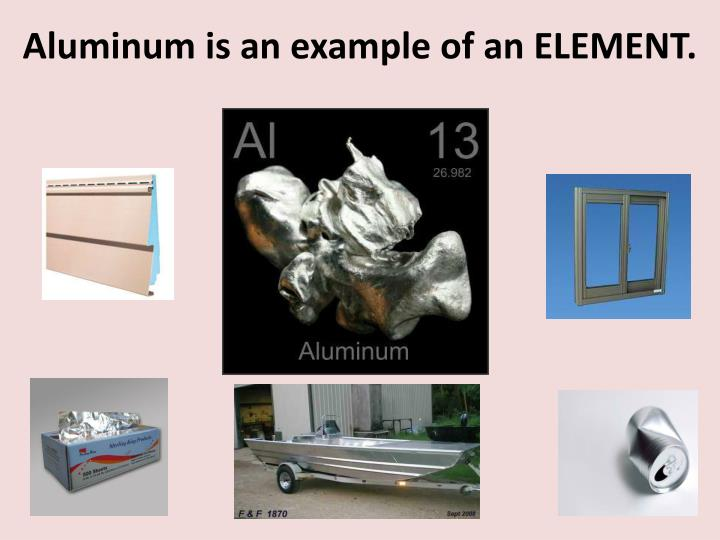 Aluminum is an example of an ELEMENT.