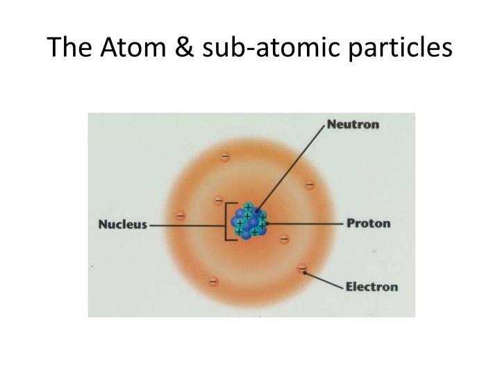 The Atom & sub-atomic particles