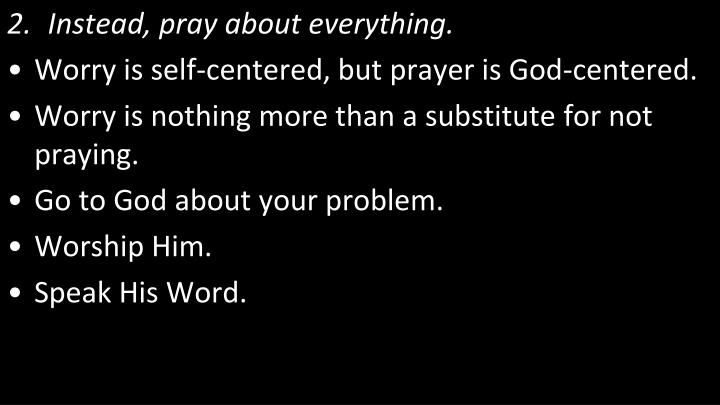 Instead, pray about everything.