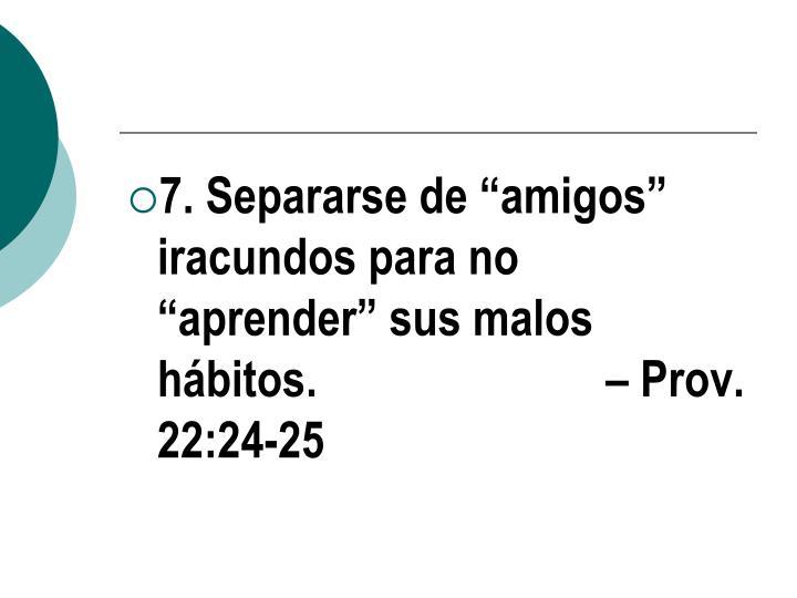 """7. Separarse de """"amigos"""" iracundos para no """"aprender"""" sus malos hábitos.  – Prov. 22:24-25"""