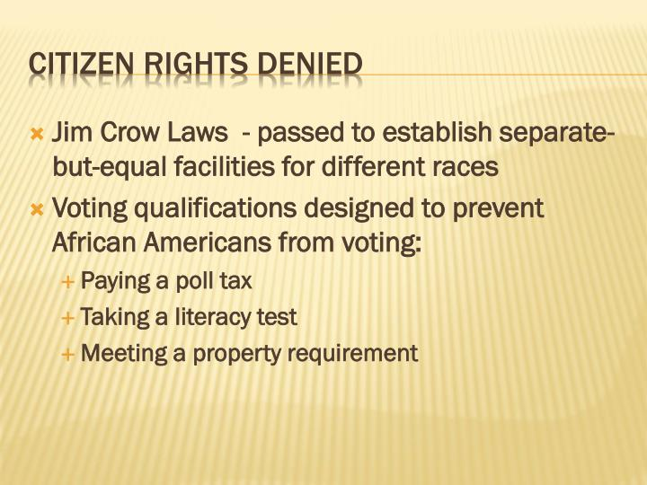 Jim Crow Laws  - passed to establish separate-but-equal facilities for different races