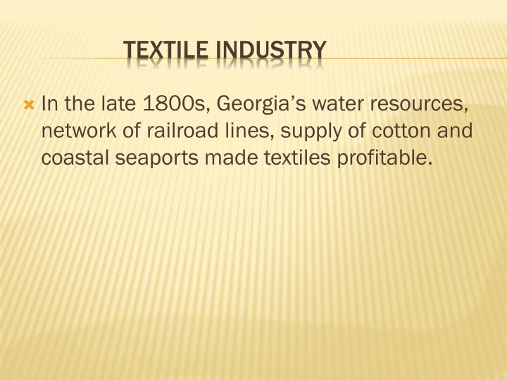 In the late 1800s, Georgia's water resources, network of railroad lines, supply of cotton and coastal seaports made textiles profitable.