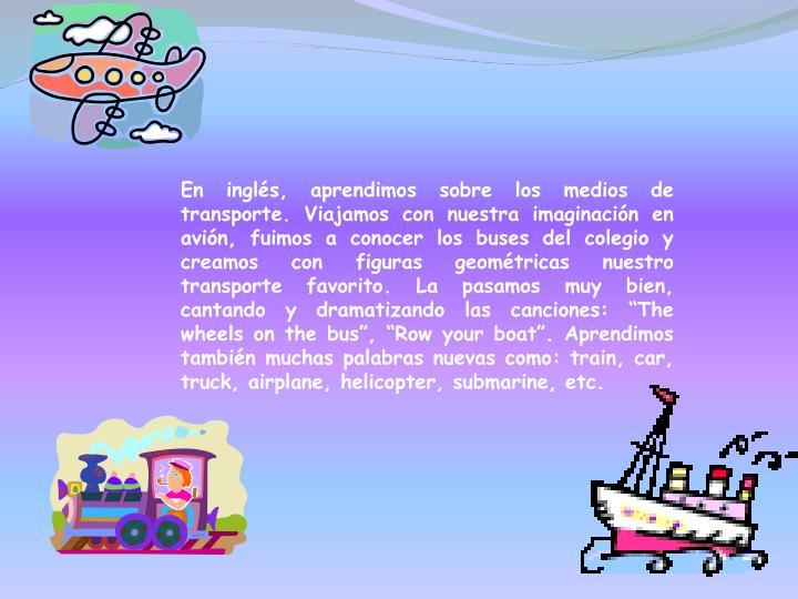 """En inglés, aprendimos sobre los medios de transporte. Viajamos con nuestra imaginación en avión, fuimos a conocer los buses del colegio y creamos con figuras geométricas nuestro transporte favorito. La pasamos muy bien, cantando y dramatizando las canciones: """"The wheels on the bus"""", """"Row your boat"""". Aprendimos también muchas palabras nuevas como: train, car, truck, airplane, helicopter, submarine, etc."""