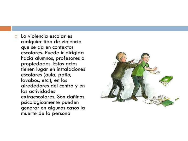 La violencia escolar es cualquier tipo de violencia que se da en contextos escolares. Puede ir dirigida hacia alumnos, profesores o propiedades. Estos actos tienen lugar en instalaciones escolares (aula, patio, lavabos, etc.), en los alrededores del centro y en las actividades extraescolares. Son dañinos