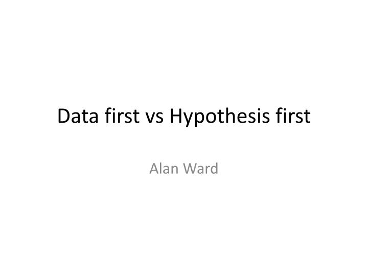 Data first vs hypothesis first