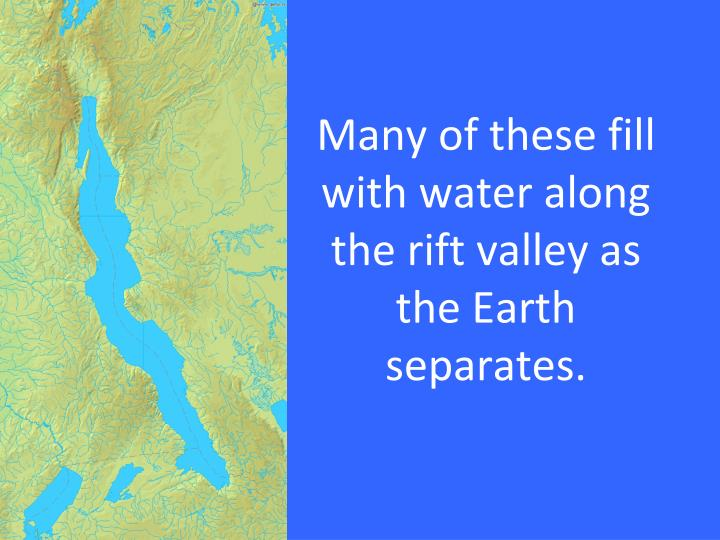 Many of these fill with water along the rift valley as the Earth separates.