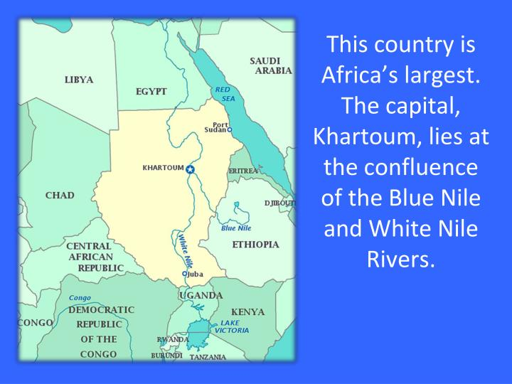 This country is Africa's largest. The capital, Khartoum, lies at the confluence of the Blue Nile and White Nile Rivers.