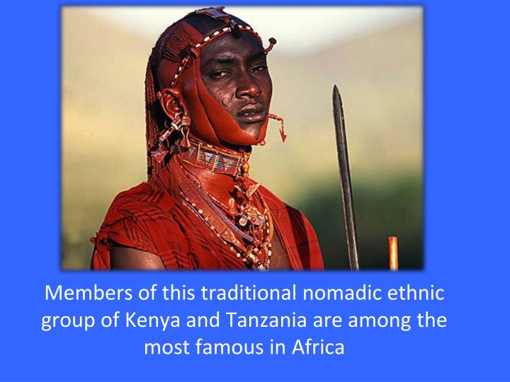 Members of this traditional nomadic ethnic group of Kenya and Tanzania are among the most famous in Africa