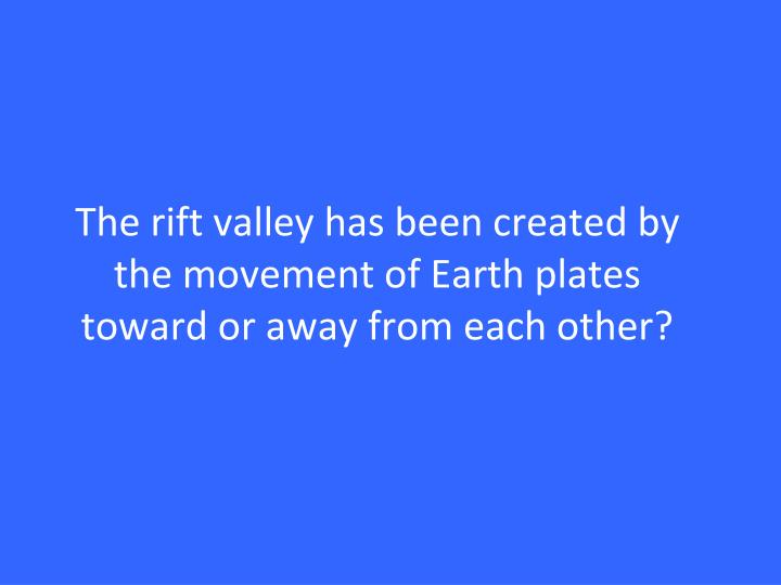 The rift valley has been created by the movement of Earth plates toward or away from each other?