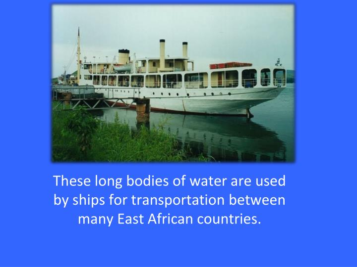 These long bodies of water are used by ships for transportation between  many East African countries.