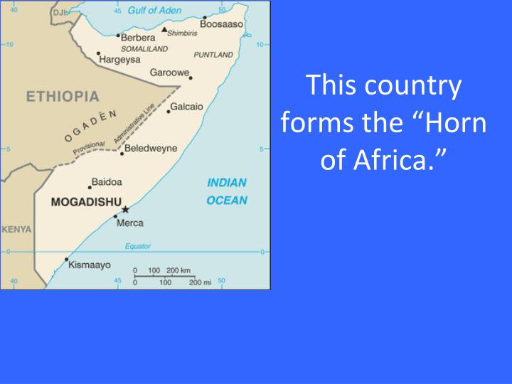 "This country forms the ""Horn of Africa."""