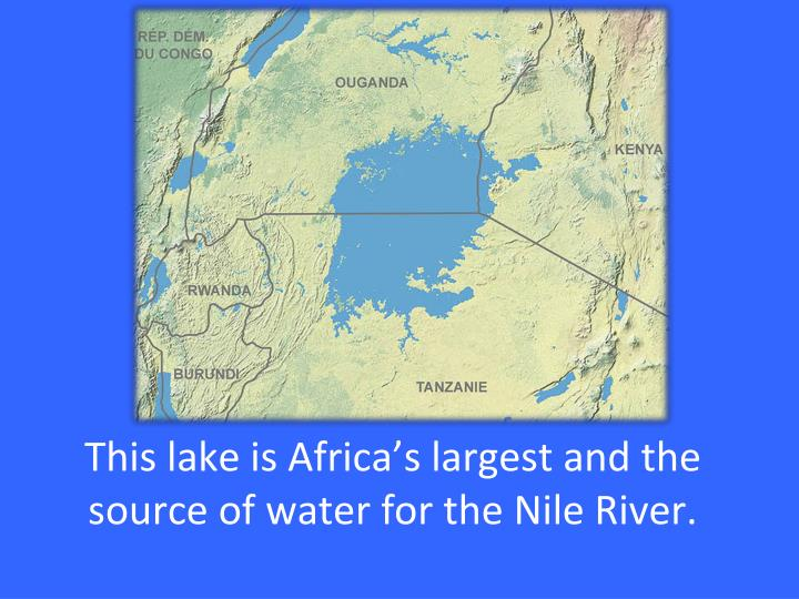 This lake is Africa's largest and the source of water for the Nile River.