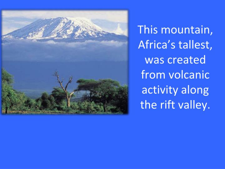 This mountain, Africa's tallest, was created from volcanic activity along the rift valley.