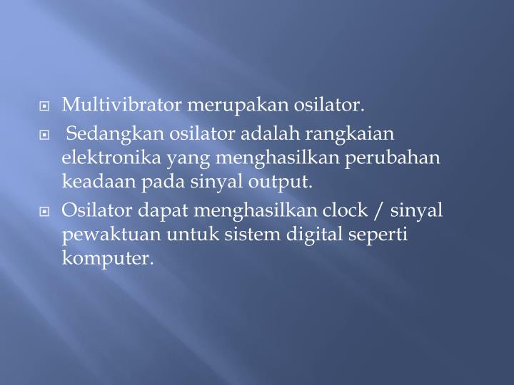 Multivibrator merupakan osilator.