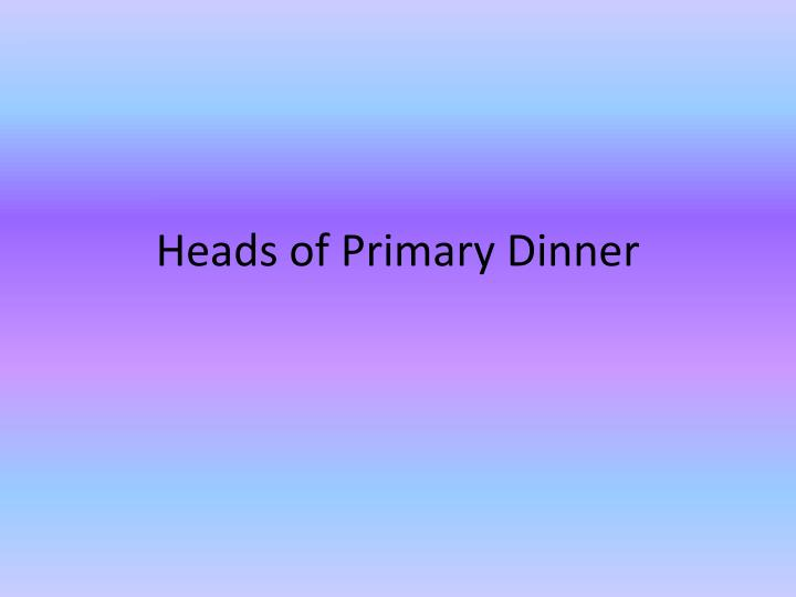Heads of primary dinner