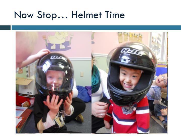 Now Stop… Helmet Time