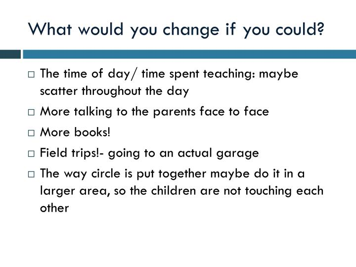 What would you change if you could?