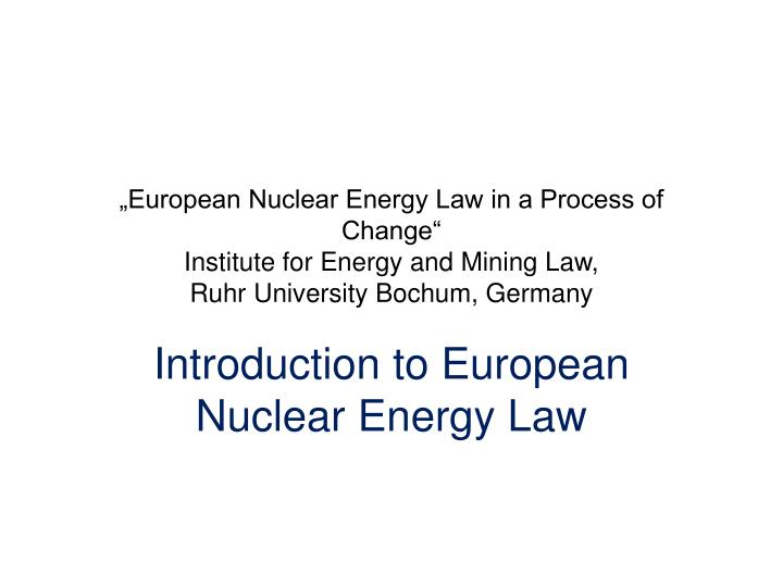 """European Nuclear Energy Law in a Process of Change"""