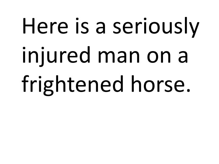 Here is a seriously injured man on a frightened horse.