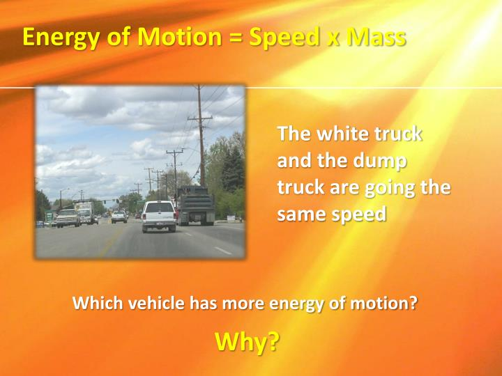 Energy of Motion = Speed x Mass