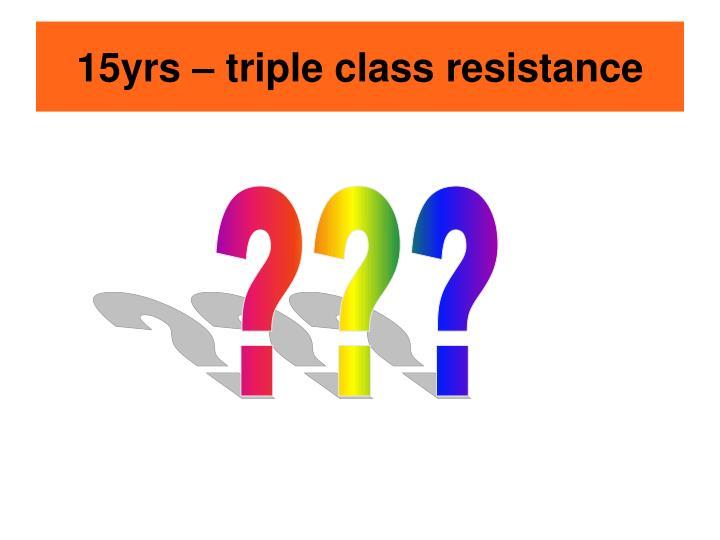15yrs – triple class resistance