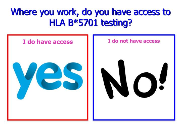 Where you work, do you have access to HLA B*5701 testing?