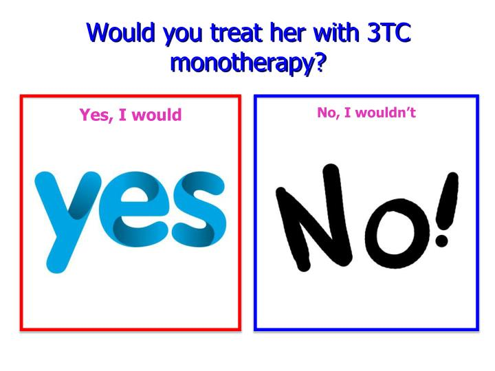 Would you treat her with 3TC monotherapy?