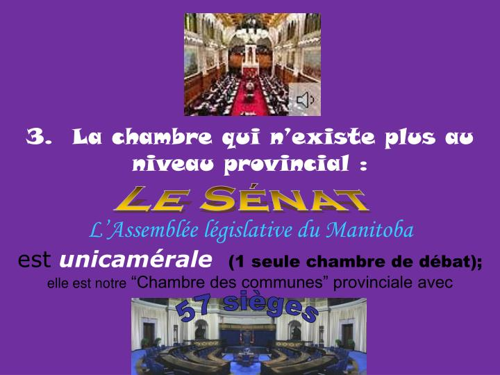 3.  La chambre qui n'existe plus au niveau provincial:
