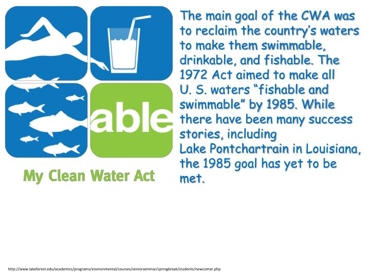 The main goal of the CWA was to reclaim the country's waters to make them swimmable, drinkable, and fishable. The 1972 Act aimed to make all